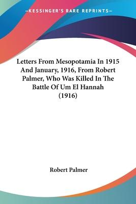 Letters from Mesopotamia in 1915 and January, 1916, from Robert Palmer, Who Was Killed in the Battle of Um El Hannah (1916)