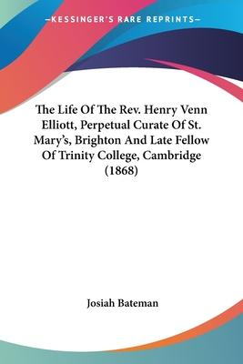 The Life of the REV. Henry Venn Elliott, Perpetual Curate of St. Mary's, Brighton and Late Fellow of Trinity College, Cambridge (1868)