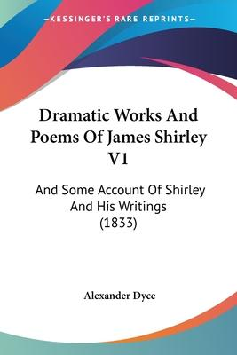 Dramatic Works and Poems of James Shirley V1