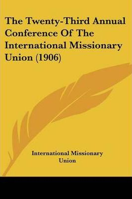 The Twenty-Third Annual Conference of the International Missionary Union (1906)