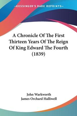 A Chronicle Of The First Thirteen Years Of The Reign Of King Edward The Fourth (1839)