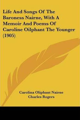 Life and Songs of the Baroness Nairne, with a Memoir and Poems of Caroline Oilphant the Younger (1905)