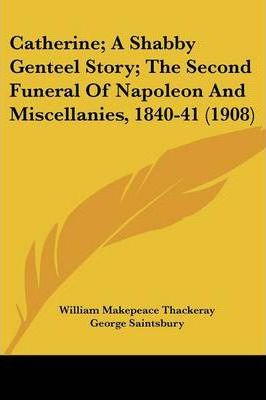 Catherine; A Shabby Genteel Story; The Second Funeral of Napoleon and Miscellanies, 1840-41 (1908)