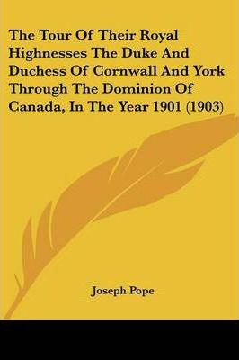 The Tour of Their Royal Highnesses the Duke and Duchess of Cornwall and York Through the Dominion of Canada, in the Year 1901 (1903)