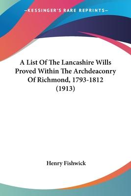 A List of the Lancashire Wills Proved Within the Archdeaconry of Richmond, 1793-1812 (1913)