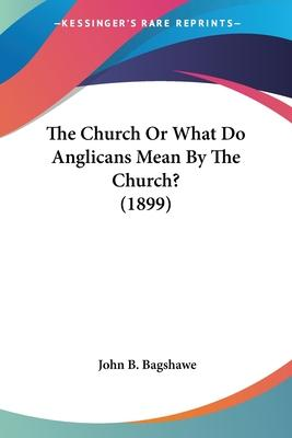 The Church or What Do Anglicans Mean by the Church? (1899)