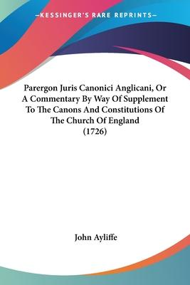 Parergon Juris Canonici Anglicani, or a Commentary by Way of Supplement to the Canons and Constitutions of the Church of England (1726)