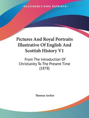 Pictures and Royal Portraits Illustrative of English and Scottish History V1