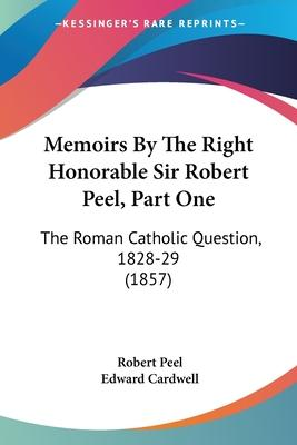 Memoirs by the Right Honorable Sir Robert Peel, Part One