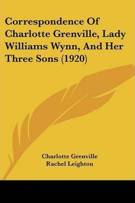 Correspondence of Charlotte Grenville, Lady Williams Wynn, and Her Three Sons (1920)