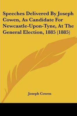 Speeches Delivered by Joseph Cowen, as Candidate for Newcastle-Upon-Tyne, at the General Election, 1885 (1885)