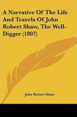 A Narrative of the Life and Travels of John Robert Shaw, the Well-Digger (1807)