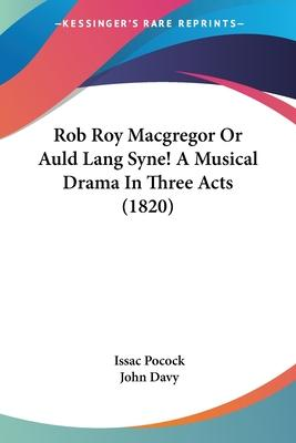 Rob Roy MacGregor or Auld Lang Syne! a Musical Drama in Three Acts (1820)