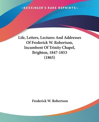Life, Letters, Lectures and Addresses of Frederick W. Robertson, Incumbent of Trinity Chapel, Brighton, 1847-1853 (1865)