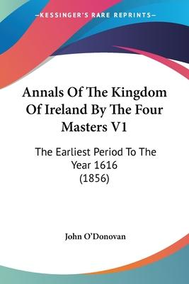 Annals of the Kingdom of Ireland by the Four Masters: Earliest Period to the Year 1616 v. 1