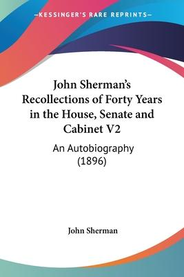 John Sherman's Recollections of Forty Years in the House, Senate and Cabinet V2