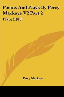 Poems and Plays by Percy Mackaye V2 Part 2