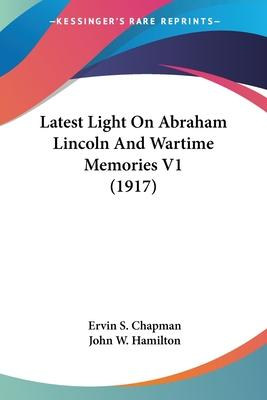 Latest Light on Abraham Lincoln and Wartime Memories V1 (1917)