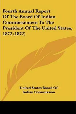 Fourth Annual Report of the Board of Indian Commissioners to the President of the United States, 1872 (1872)