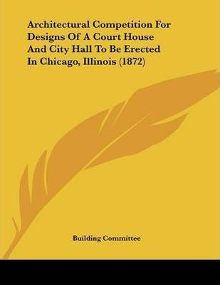 Architectural Competition for Designs of a Court House and City Hall to Be Erected in Chicago, Illinois (1872)