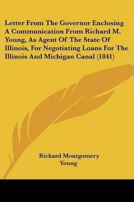 Letter from the Governor Enclosing a Communication from Richard M. Young, as Agent of the State of Illinois, for Negotiating Loans for the Illinois and Michigan Canal (1841)