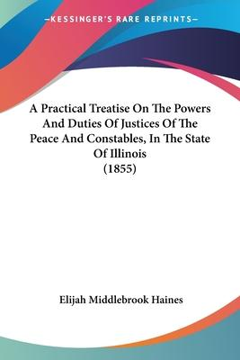 A Practical Treatise on the Powers and Duties of Justices of the Peace and Constables, in the State of Illinois (1855)