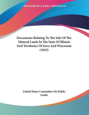 Documents Relating to the Sale of the Mineral Lands in the State of Illinois and Territories of Iowa and Wisconsin (1842)