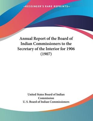 Annual Report of the Board of Indian Commissioners to the Secretary of the Interior for 1906 (1907)