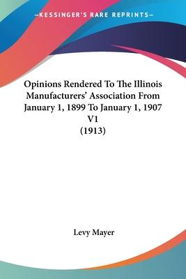 Opinions Rendered to the Illinois Manufacturers' Association from January 1, 1899 to January 1, 1907 V1 (1913)