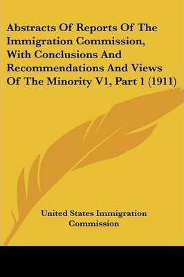 Abstracts of Reports of the Immigration Commission, with Conclusions and Recommendations and Views of the Minority V1, Part 1 (1911)