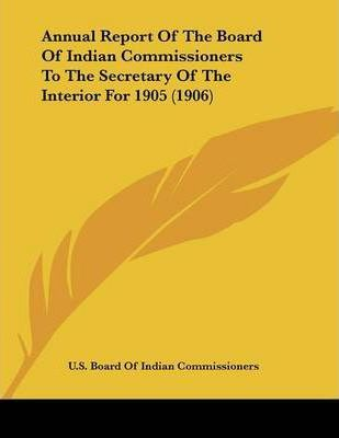 Annual Report of the Board of Indian Commissioners to the Secretary of the Interior for 1905 (1906)