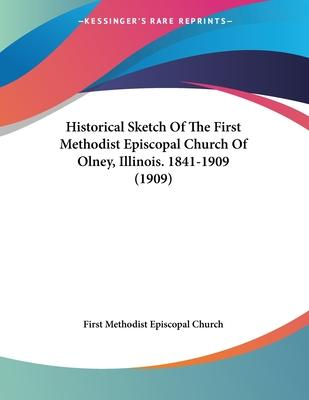 Historical Sketch of the First Methodist Episcopal Church of Olney, Illinois. 1841-1909 (1909)