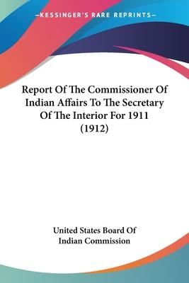 Report of the Commissioner of Indian Affairs to the Secretary of the Interior for 1911 (1912)