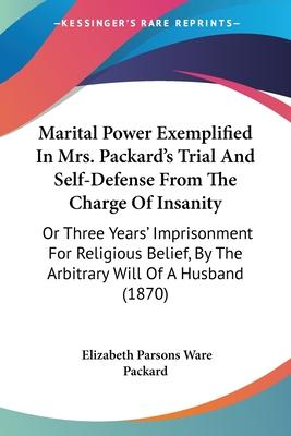 Marital Power Exemplified in Mrs. Packard's Trial and Self-Defense from the Charge of Insanity