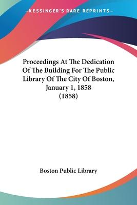 Proceedings at the Dedication of the Building for the Public Library of the City of Boston, January 1, 1858 (1858)