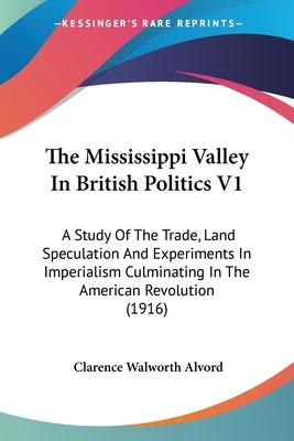 The Mississippi Valley in British Politics V1