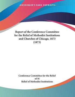Report of the Conference Committee for the Relief of Methodist Institutions and Churches of Chicago, 1873 (1873)