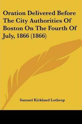 Oration Delivered Before the City Authorities of Boston on the Fourth of July, 1866 (1866)
