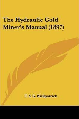 The Hydraulic Gold Miner's Manual (1897)