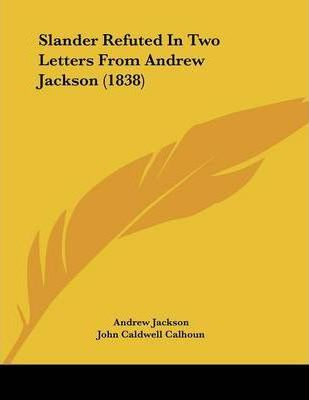 Slander Refuted in Two Letters from Andrew Jackson (1838)