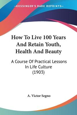 How to Live 100 Years and Retain Youth, Health and Beauty