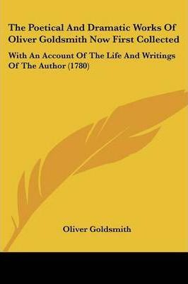 The Poetical and Dramatic Works of Oliver Goldsmith Now First Collected
