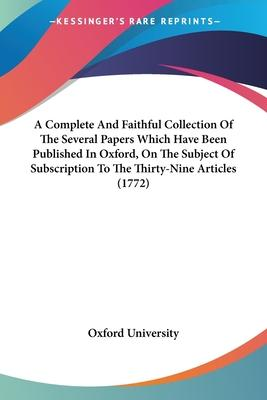 A Complete and Faithful Collection of the Several Papers Which Have Been Published in Oxford, on the Subject of Subscription to the Thirty-Nine Articles (1772)