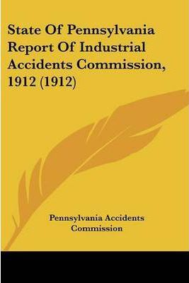 State of Pennsylvania Report of Industrial Accidents Commission, 1912 (1912)