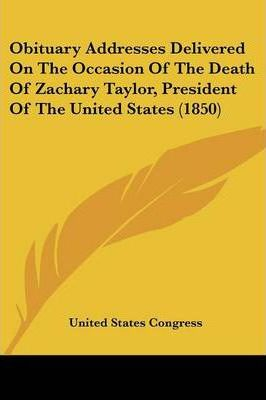 Obituary Addresses Delivered on the Occasion of the Death of Zachary Taylor, President of the United States (1850)