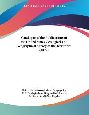 Catalogue of the Publications of the United States Geological and Geographical Survey of the Territories (1877)