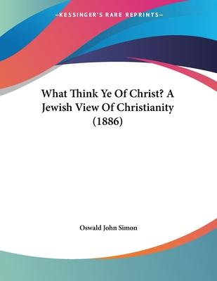 What Think Ye of Christ? a Jewish View of Christianity (1886)