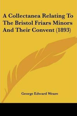 A Collectanea Relating to the Bristol Friars Minors and Their Convent (1893)