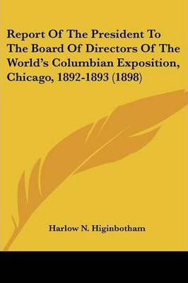 Report of the President to the Board of Directors of the World's Columbian Exposition, Chicago, 1892-1893 (1898)