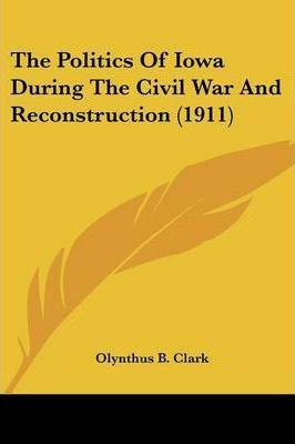 The Politics of Iowa During the Civil War and Reconstruction (1911)